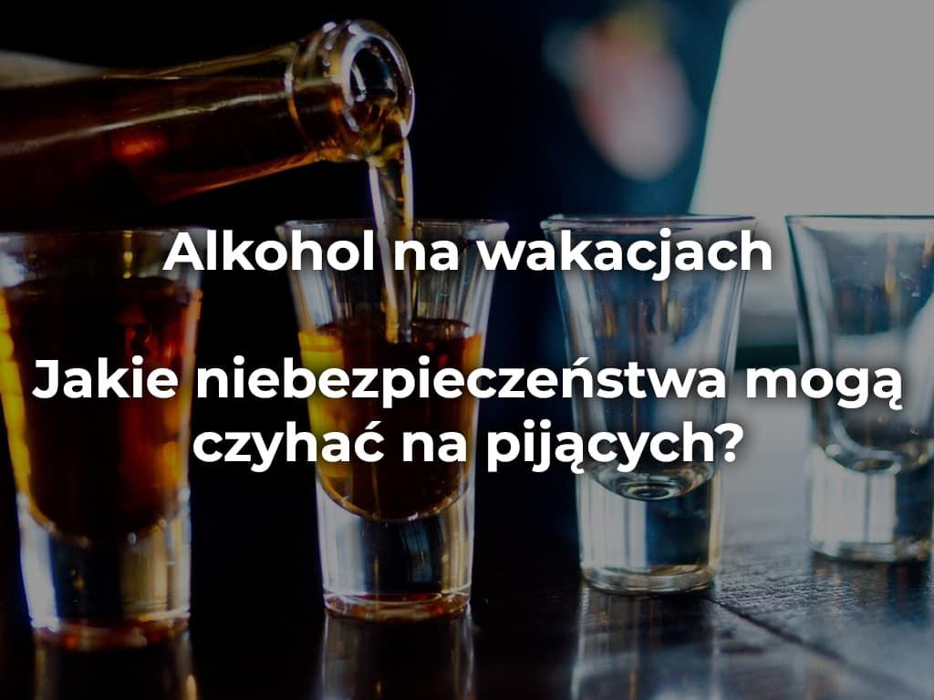 Alkohol na wakacjach – jakie niebezpieczeństwa mogą czyhać na pijących?
