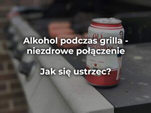 Alkohol podczas grilla – niezdrowe połączenie – jak się ustrzec?