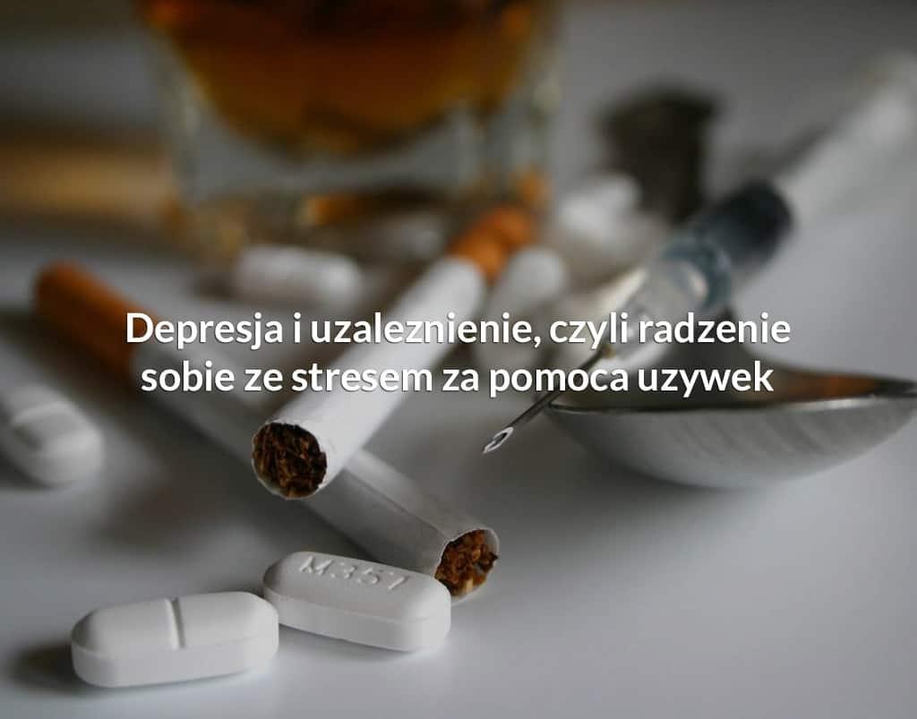 Depresja i uzależnienie, czyli radzenie sobie ze stresem za pomocą używek