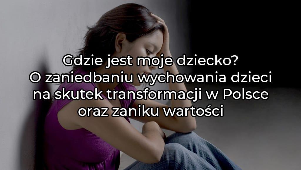 Gdzie jest moje dziecko? O zaniedbaniu wychowania dzieci na skutek transformacji w Polsce oraz zaniku wartości.